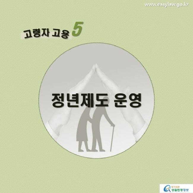 고령자 고용5 정년제도 운영 www.easylaw.go.kr 찾기 쉬운 생활법령정보 로고